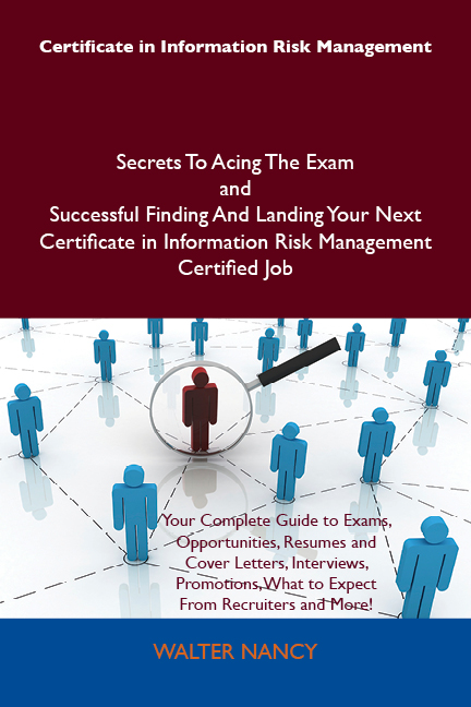 Certificate in Information Risk Management Secrets To Acing The Exam and Successful Finding And Landing Your Next Certificate in Information Risk Management Certified Job