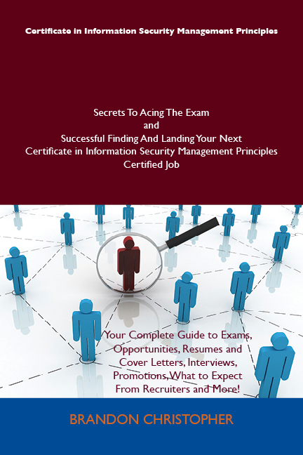 Certificate in Information Security Management Principles Secrets To Acing The Exam and Successful Finding And Landing Your Next Certificate in Information Security Management Principles Certified Job