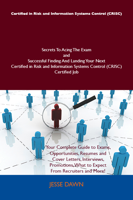 Certified in Risk and Information Systems Control (CRISC) Secrets To Acing The Exam and Successful Finding And Landing Your Next Certified in Risk and Information Systems Control (CRISC) Certified Job