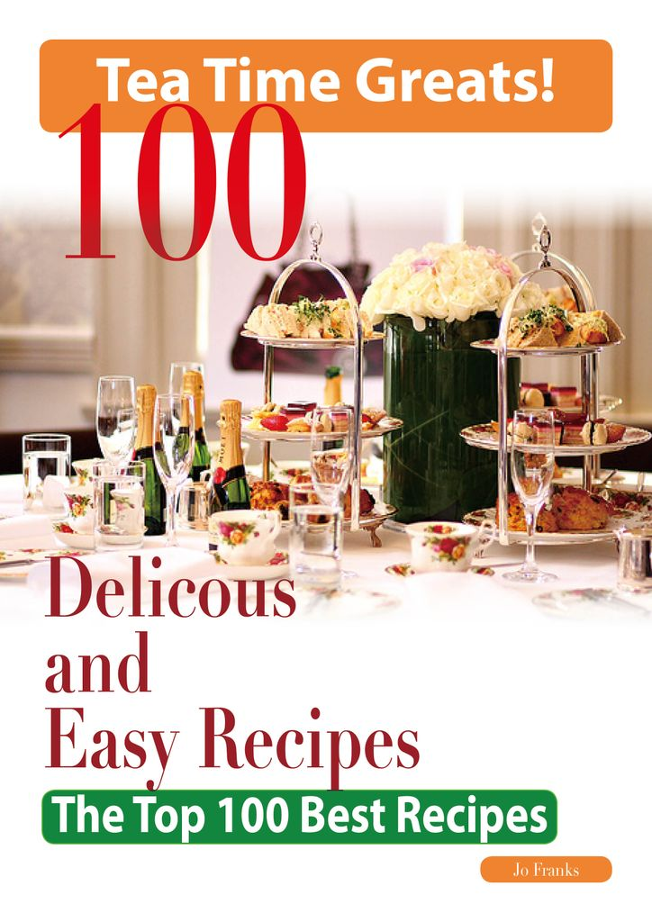 Tea Time: 100 Delicious and Easy Tea Time Recipes - The Top 100 Best Recipes for a Fabulous Tea Time