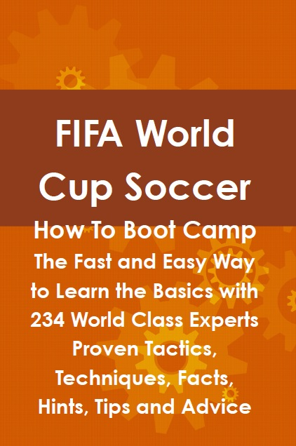 FIFA World Cup Soccer How To Boot Camp: The Fast and Easy Way to Learn the Basics with 234 World Class Experts Proven Tactics, Techniques, Facts, Hints, Tips and Advice