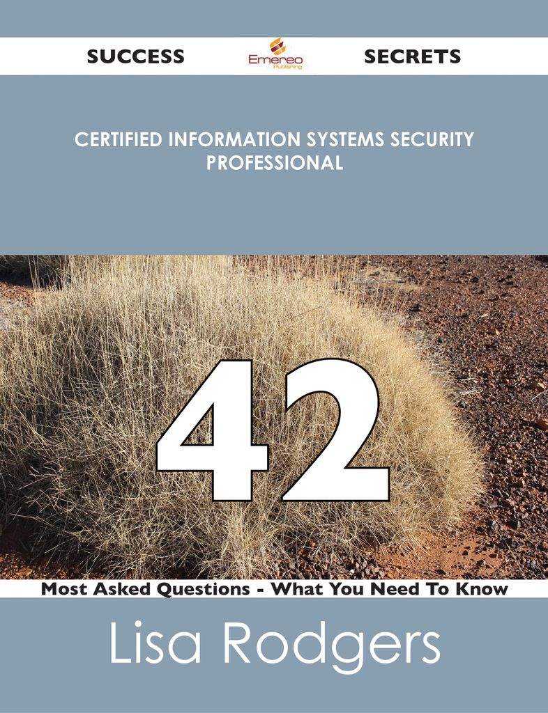 Certified Information Systems Security Professional 42 Success Secrets - 42 Most Asked Questions On Certified Information Systems Security Professional - What You Need To Know