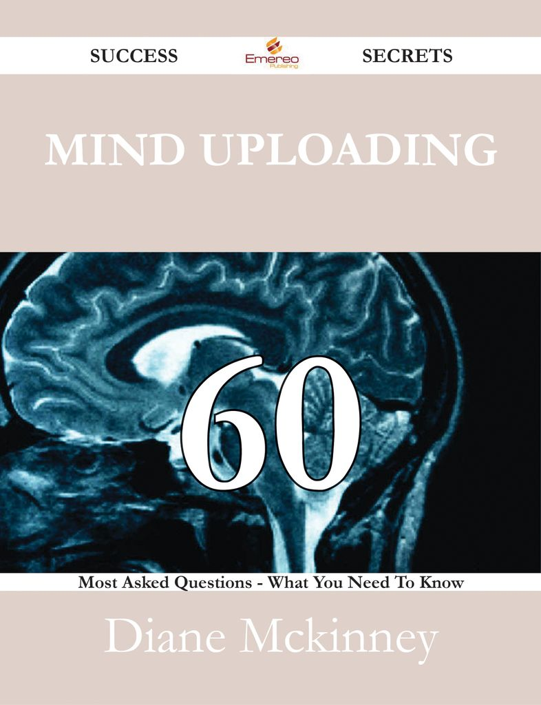 Mind uploading 60 Success Secrets - 60 Most Asked Questions On Mind uploading - What You Need To Know