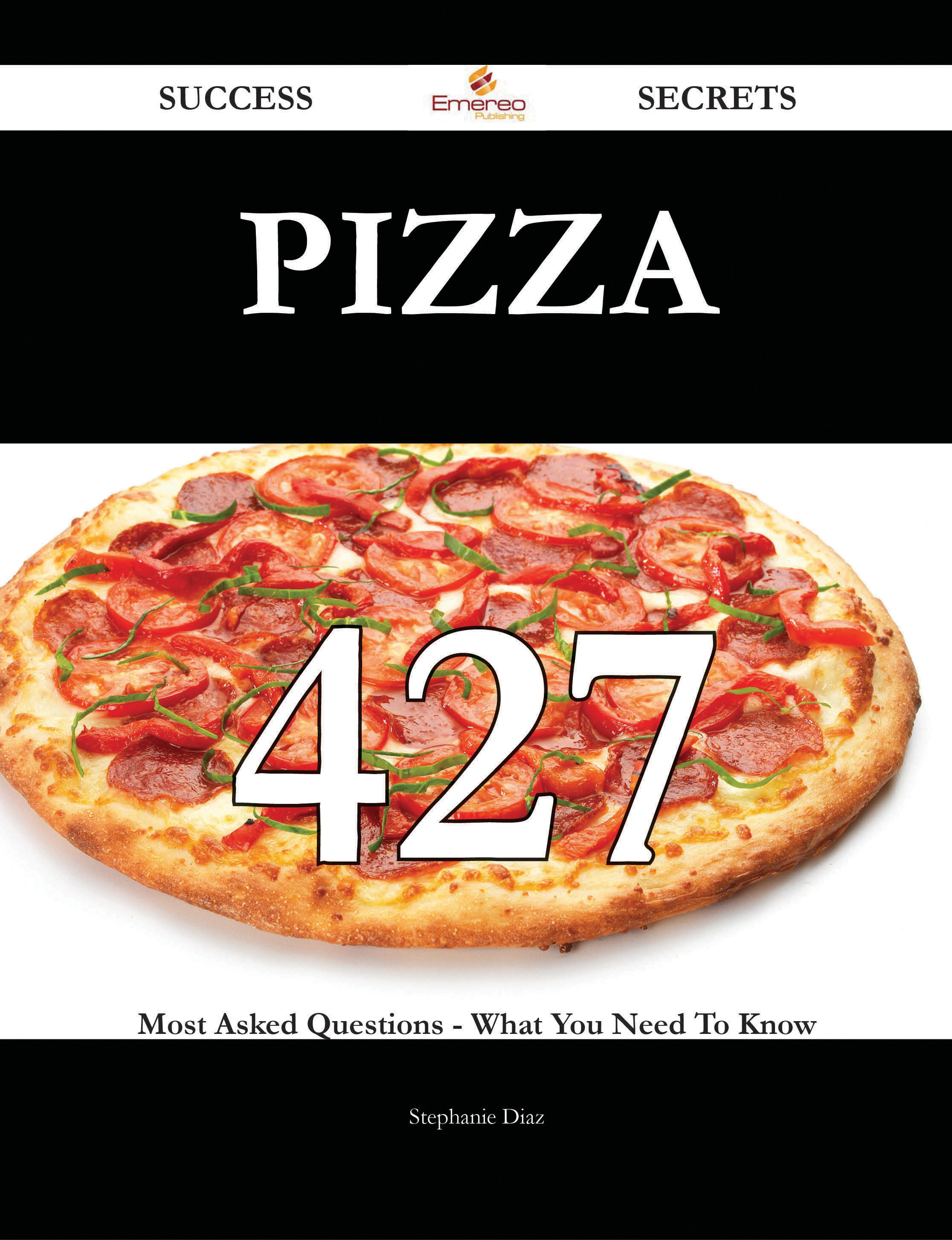 Pizza 427 Success Secrets - 427 Most Asked Questions On Pizza - What You Need To Know