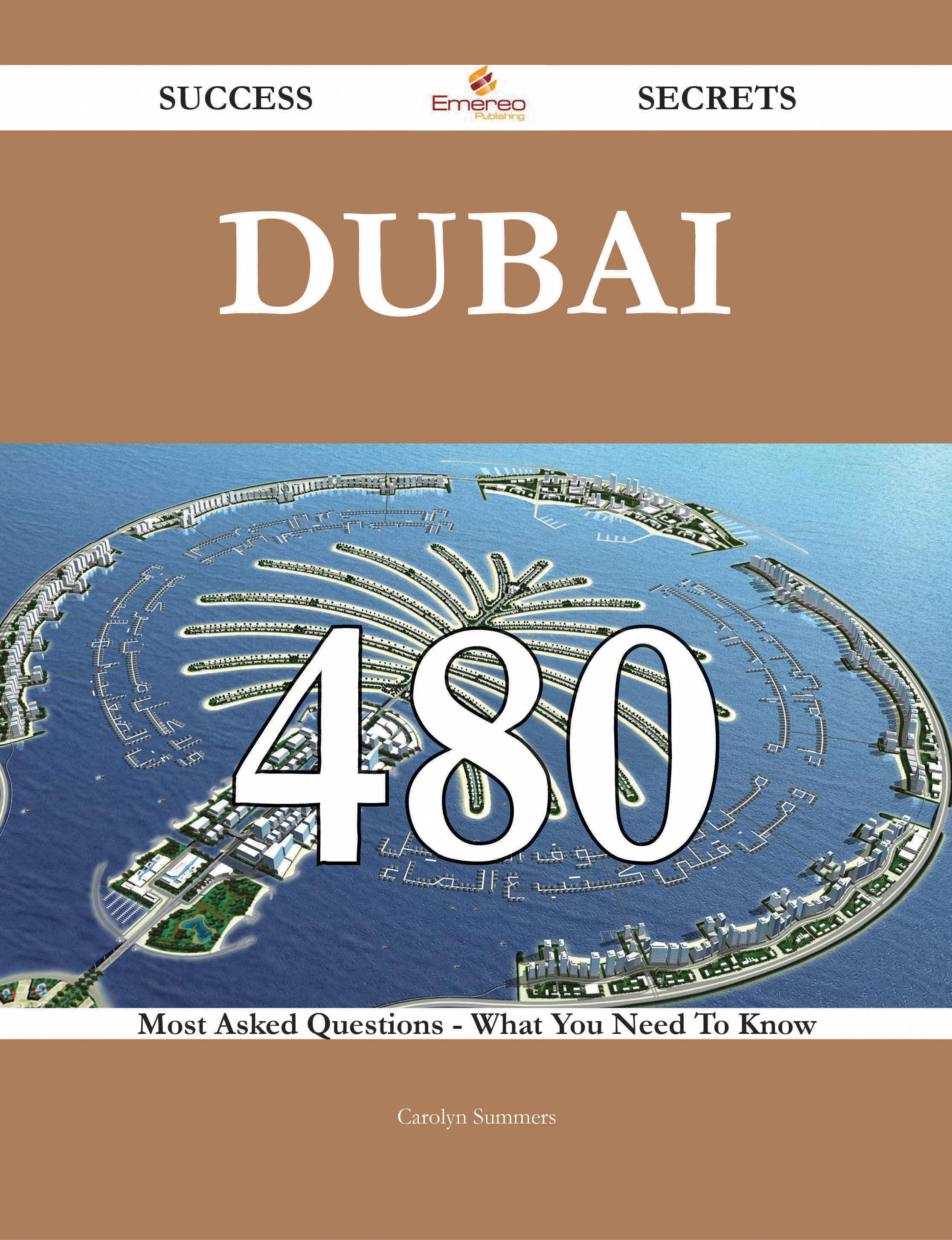 Dubai 480 Success Secrets - 480 Most Asked Questions On Dubai - What You Need To Know